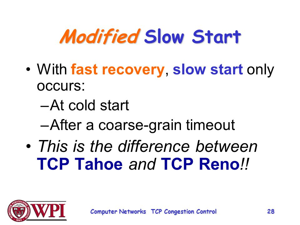 Modified Slow Start With fast recovery, slow start only occurs: –At cold start –After a coarse-grain timeout This is the difference between TCP Tahoe