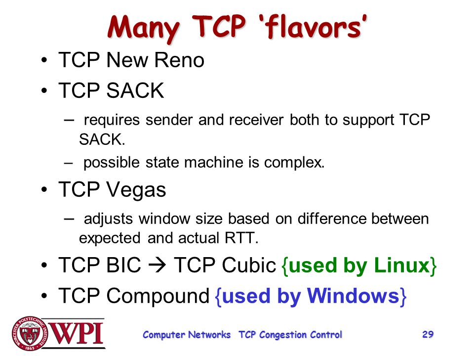 Many TCP 'flavors' TCP New Reno TCP SACK – requires sender and receiver both to support TCP SACK. – possible state machine is complex. TCP Vegas – adj
