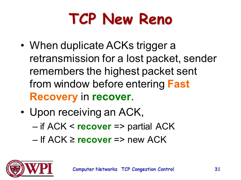 TCP New Reno When duplicate ACKs trigger a retransmission for a lost packet, sender remembers the highest packet sent from window before entering Fast