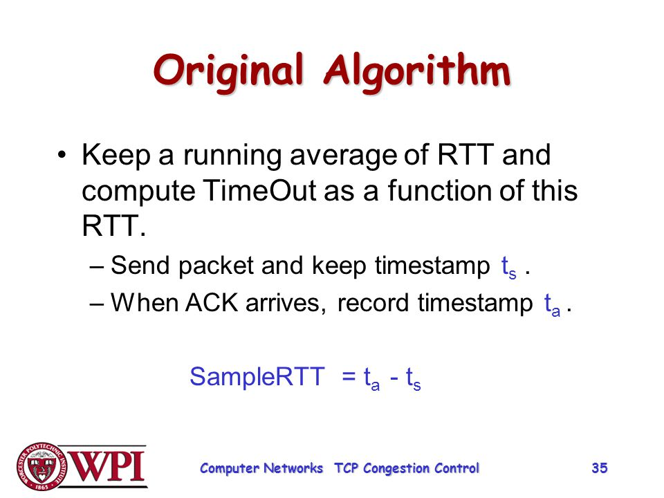 Original Algorithm Keep a running average of RTT and compute TimeOut as a function of this RTT. –Send packet and keep timestamp t s. –When ACK arrives