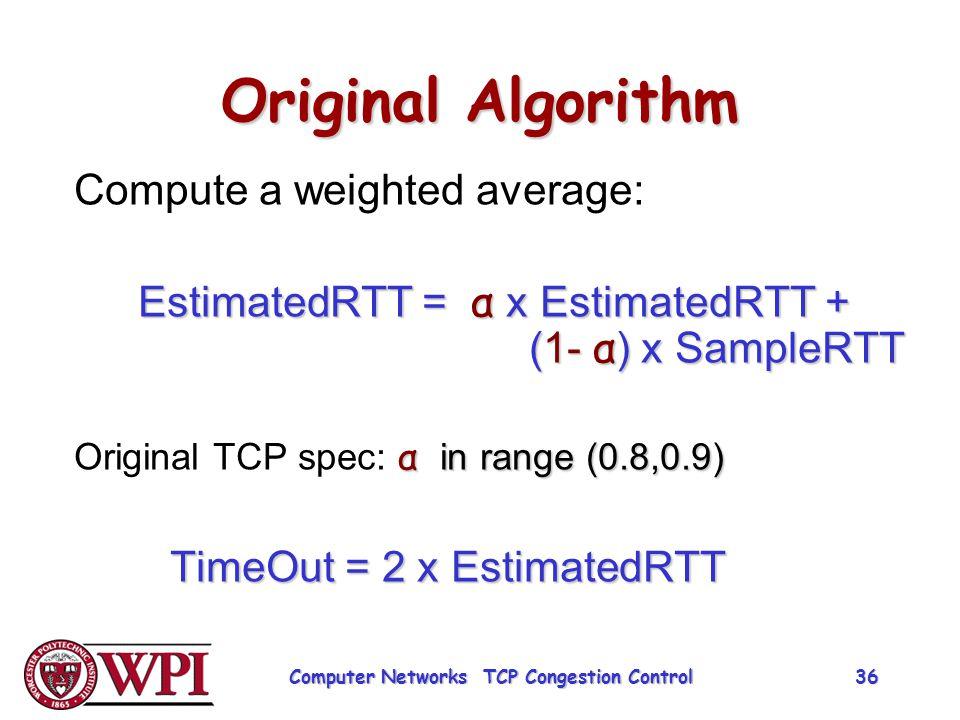 Original Algorithm Compute a weighted average: EstimatedRTT = α x EstimatedRTT + (1- α ) x SampleRTT α in range (0.8,0.9) Original TCP spec: α in rang