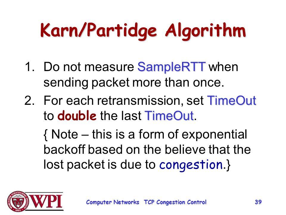 Karn/Partidge Algorithm SampleRTT 1.Do not measure SampleRTT when sending packet more than once. TimeOut TimeOut 2.For each retransmission, set TimeOu