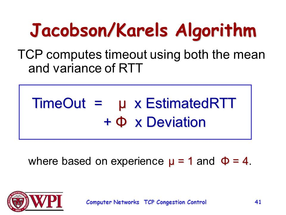 Jacobson/Karels Algorithm TCP computes timeout using both the mean and variance of RTT TimeOut = µ x EstimatedRTT + Φ x Deviation µ = 1Φ = 4 where bas