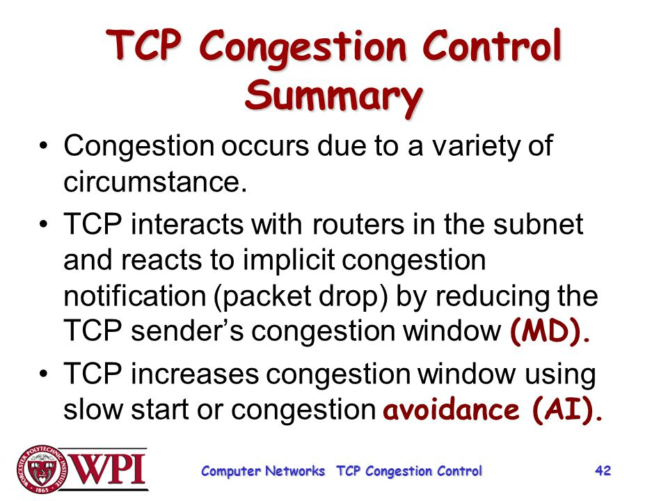 TCP Congestion Control Summary Congestion occurs due to a variety of circumstance. TCP interacts with routers in the subnet and reacts to implicit con