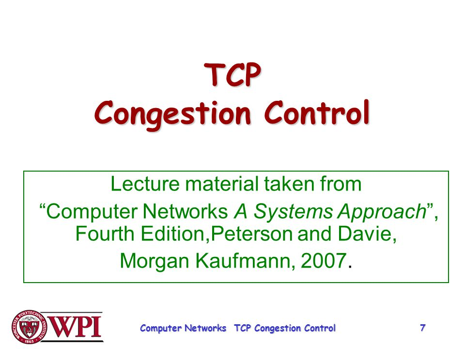 """TCP Congestion Control Lecture material taken from """"Computer Networks A Systems Approach"""", Fourth Edition,Peterson and Davie, Morgan Kaufmann, 2007. C"""
