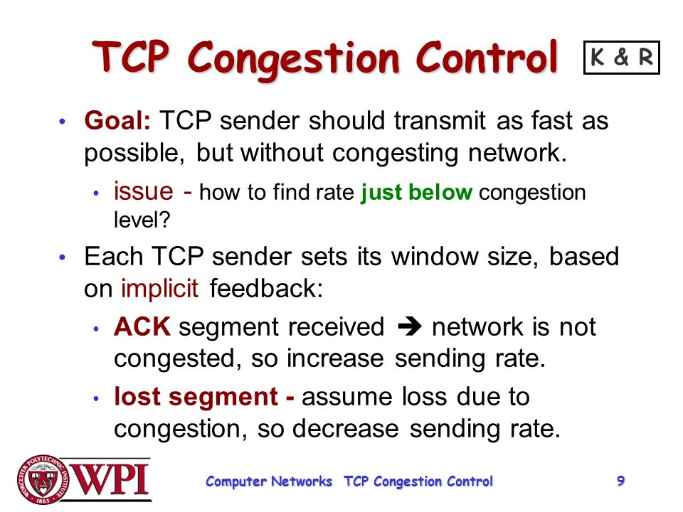 TCP Congestion Control probing for bandwidth : increase transmission rate on receipt of ACK, until eventually loss occurs, then decrease transmission rate continue to increase on ACK, decrease on loss (since available bandwidth is changing, depending on other connections in network).