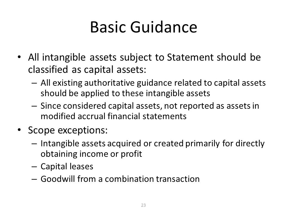 23 Basic Guidance All intangible assets subject to Statement should be classified as capital assets: – All existing authoritative guidance related to capital assets should be applied to these intangible assets – Since considered capital assets, not reported as assets in modified accrual financial statements Scope exceptions: – Intangible assets acquired or created primarily for directly obtaining income or profit – Capital leases – Goodwill from a combination transaction
