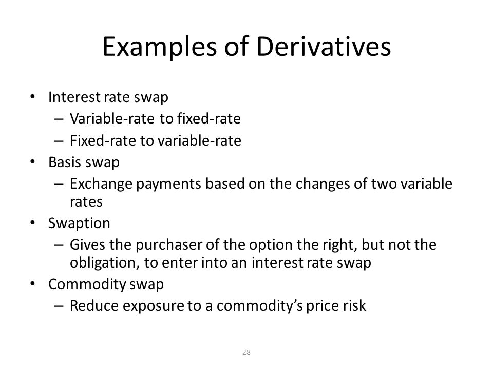 28 Examples of Derivatives Interest rate swap – Variable-rate to fixed-rate – Fixed-rate to variable-rate Basis swap – Exchange payments based on the changes of two variable rates Swaption – Gives the purchaser of the option the right, but not the obligation, to enter into an interest rate swap Commodity swap – Reduce exposure to a commodity's price risk
