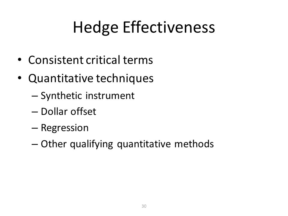 30 Hedge Effectiveness Consistent critical terms Quantitative techniques – Synthetic instrument – Dollar offset – Regression – Other qualifying quantitative methods