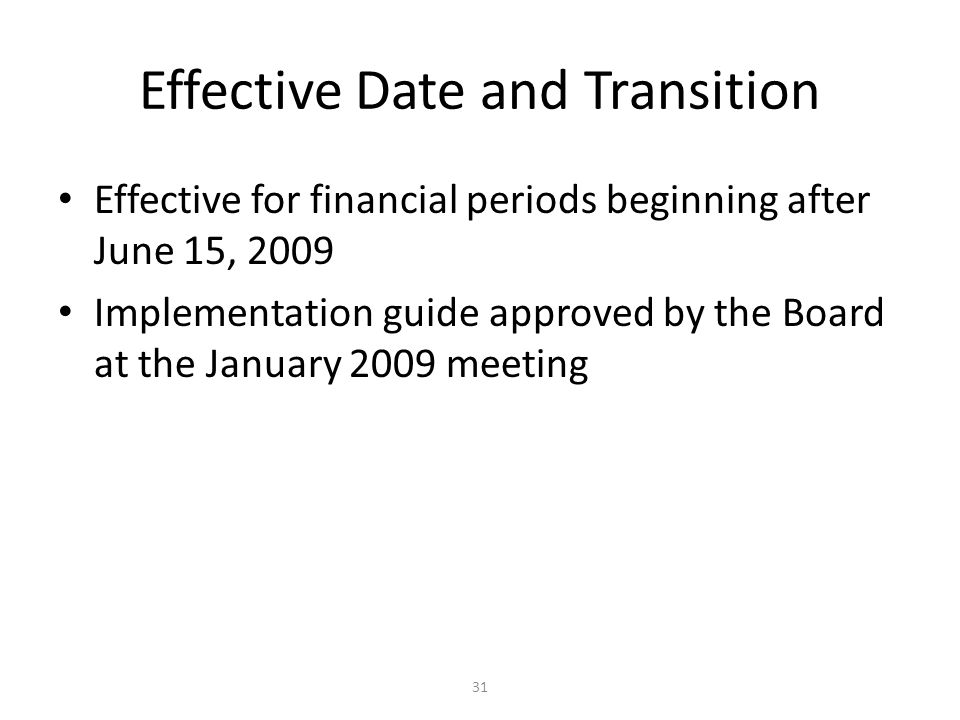 31 Effective Date and Transition Effective for financial periods beginning after June 15, 2009 Implementation guide approved by the Board at the January 2009 meeting