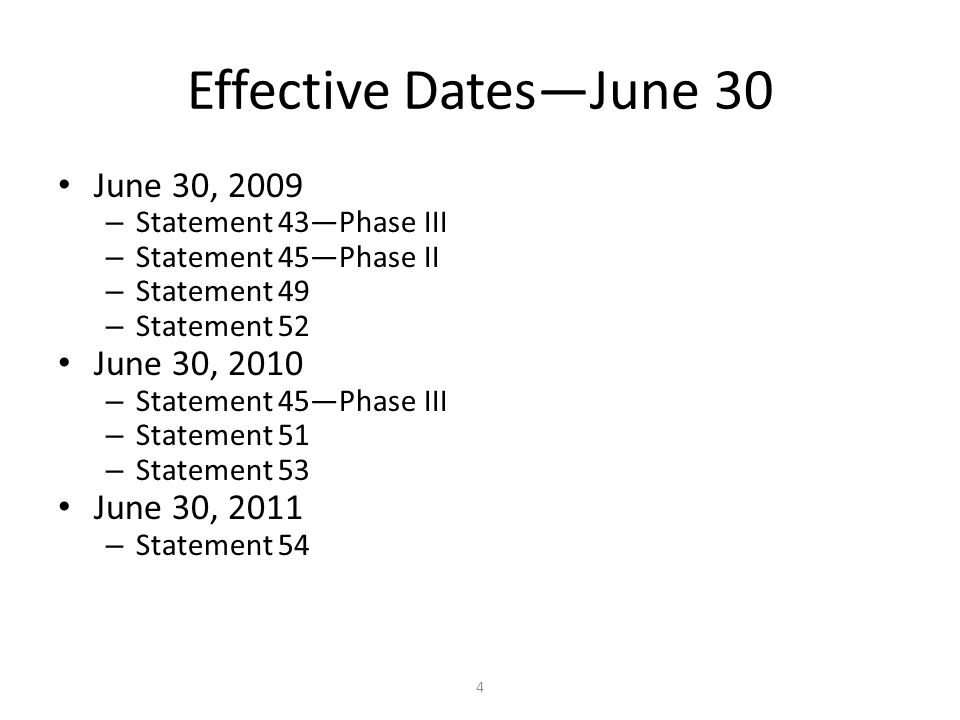 4 Effective Dates—June 30 June 30, 2009 – Statement 43—Phase III – Statement 45—Phase II – Statement 49 – Statement 52 June 30, 2010 – Statement 45—Phase III – Statement 51 – Statement 53 June 30, 2011 – Statement 54