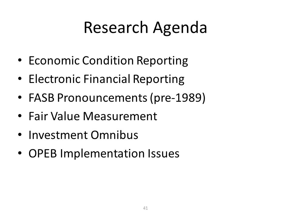 41 Research Agenda Economic Condition Reporting Electronic Financial Reporting FASB Pronouncements (pre-1989) Fair Value Measurement Investment Omnibus OPEB Implementation Issues