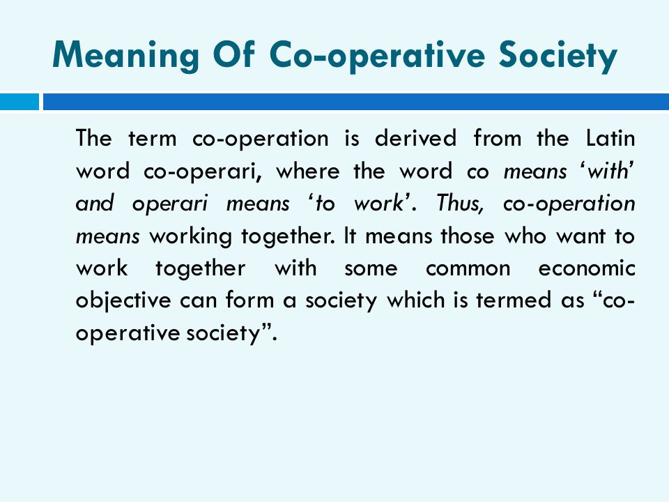 Meaning Of Co-operative Society The term co-operation is derived from the Latin word co-operari, where the word co means 'with' and operari means 'to