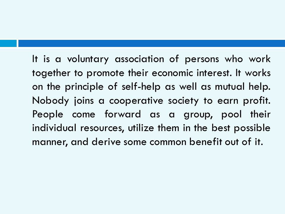It is a voluntary association of persons who work together to promote their economic interest. It works on the principle of self-help as well as mutua