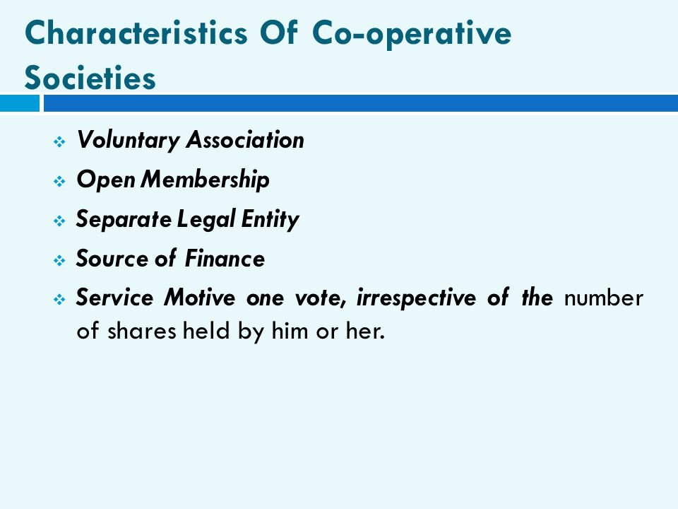 Characteristics Of Co-operative Societies  Voluntary Association  Open Membership  Separate Legal Entity  Source of Finance  Service Motive one v