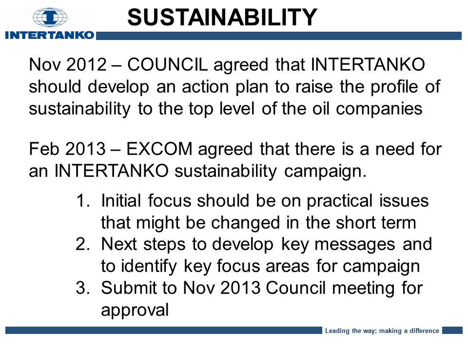 Leading the way; making a difference Nov 2012 – COUNCIL agreed that INTERTANKO should develop an action plan to raise the profile of sustainability to the top level of the oil companies Feb 2013 – EXCOM agreed that there is a need for an INTERTANKO sustainability campaign.