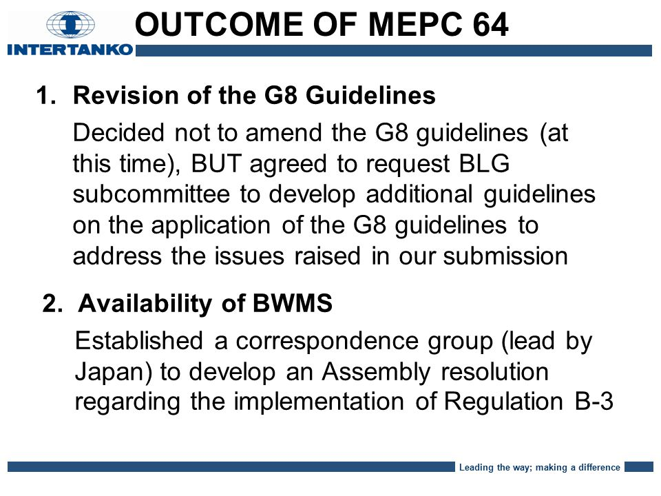 Leading the way; making a difference 1.Revision of the G8 Guidelines Decided not to amend the G8 guidelines (at this time), BUT agreed to request BLG subcommittee to develop additional guidelines on the application of the G8 guidelines to address the issues raised in our submission 2.