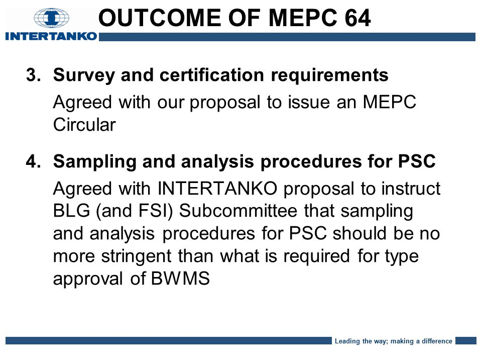 Leading the way; making a difference 3.Survey and certification requirements Agreed with our proposal to issue an MEPC Circular 4.Sampling and analysis procedures for PSC Agreed with INTERTANKO proposal to instruct BLG (and FSI) Subcommittee that sampling and analysis procedures for PSC should be no more stringent than what is required for type approval of BWMS OUTCOME OF MEPC 64