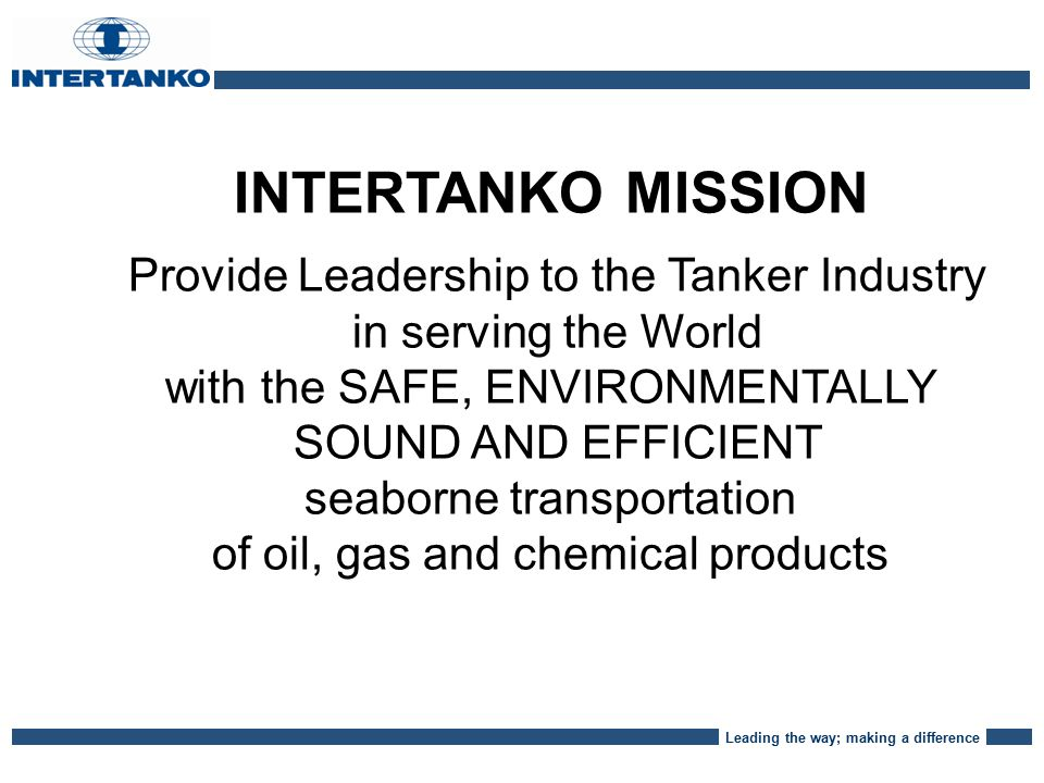 Leading the way; making a difference INTERTANKO MISSION Provide Leadership to the Tanker Industry in serving the World with the SAFE, ENVIRONMENTALLY SOUND AND EFFICIENT seaborne transportation of oil, gas and chemical products