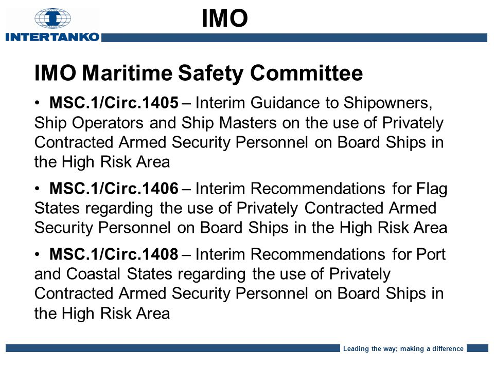 Leading the way; making a difference IMO Maritime Safety Committee MSC.1/Circ.1405 – Interim Guidance to Shipowners, Ship Operators and Ship Masters on the use of Privately Contracted Armed Security Personnel on Board Ships in the High Risk Area MSC.1/Circ.1406 – Interim Recommendations for Flag States regarding the use of Privately Contracted Armed Security Personnel on Board Ships in the High Risk Area MSC.1/Circ.1408 – Interim Recommendations for Port and Coastal States regarding the use of Privately Contracted Armed Security Personnel on Board Ships in the High Risk Area IMO