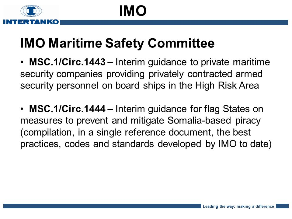 Leading the way; making a difference IMO Maritime Safety Committee MSC.1/Circ.1443 – Interim guidance to private maritime security companies providing privately contracted armed security personnel on board ships in the High Risk Area MSC.1/Circ.1444 – Interim guidance for flag States on measures to prevent and mitigate Somalia-based piracy (compilation, in a single reference document, the best practices, codes and standards developed by IMO to date) IMO