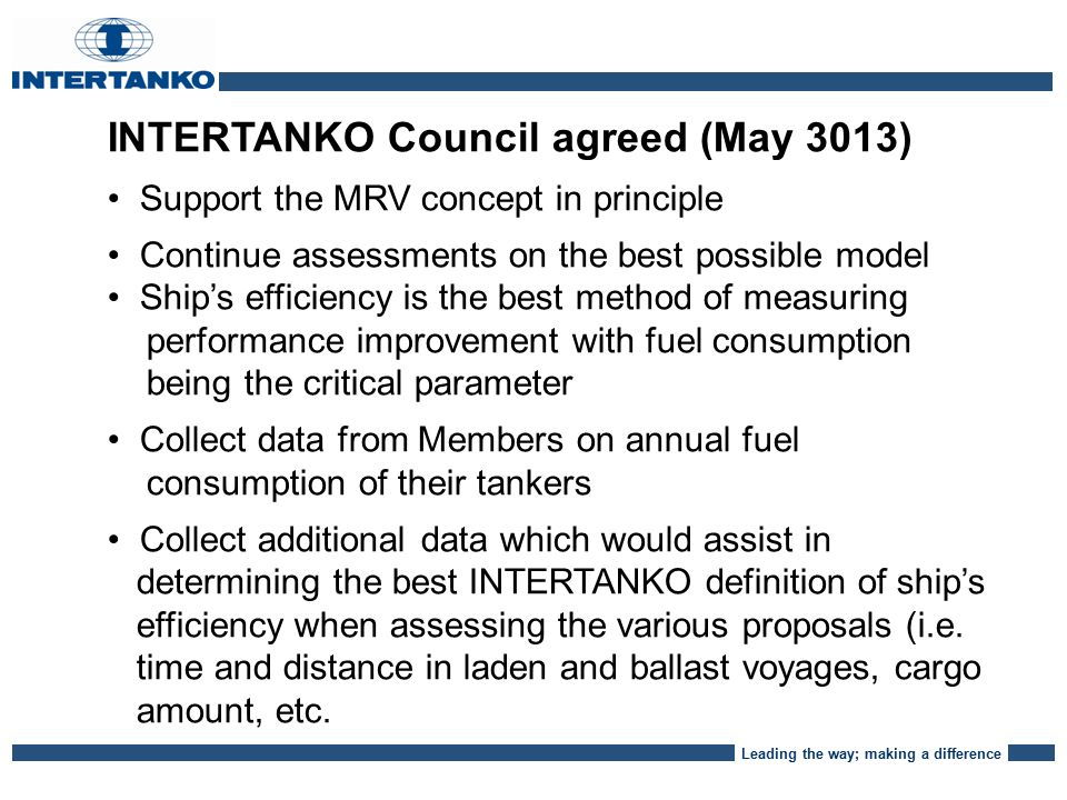 Leading the way; making a difference INTERTANKO Council agreed (May 3013) Support the MRV concept in principle Continue assessments on the best possible model Ship's efficiency is the best method of measuring performance improvement with fuel consumption being the critical parameter Collect data from Members on annual fuel consumption of their tankers Collect additional data which would assist in determining the best INTERTANKO definition of ship's efficiency when assessing the various proposals (i.e.