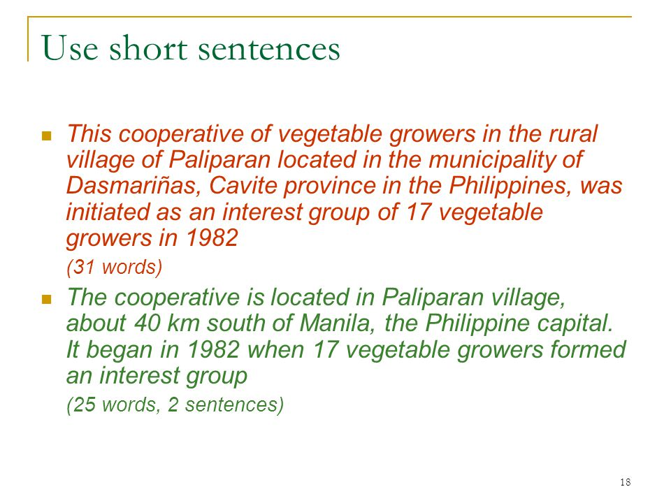 18 Use short sentences This cooperative of vegetable growers in the rural village of Paliparan located in the municipality of Dasmariñas, Cavite province in the Philippines, was initiated as an interest group of 17 vegetable growers in 1982 (31 words) The cooperative is located in Paliparan village, about 40 km south of Manila, the Philippine capital.