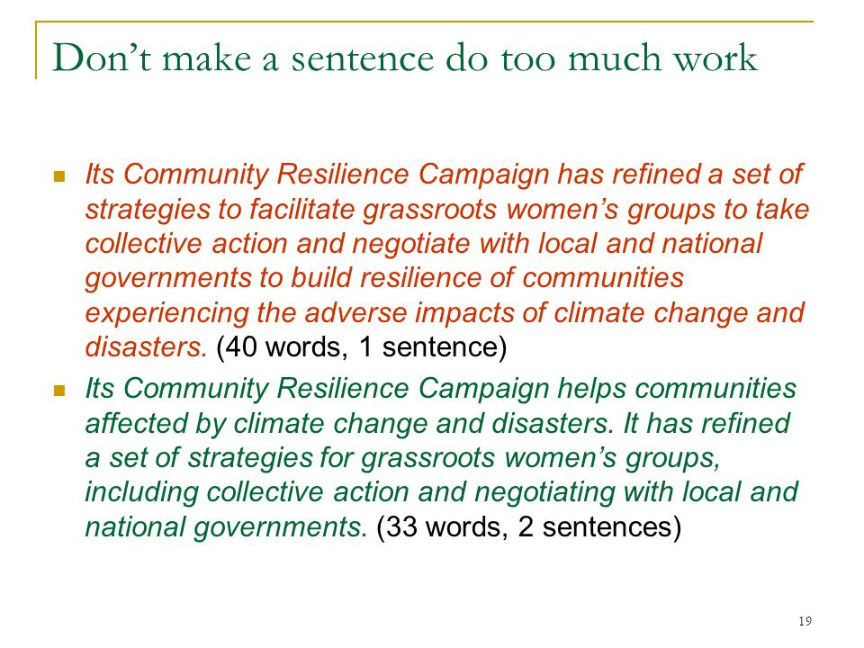 Don't make a sentence do too much work Its Community Resilience Campaign has refined a set of strategies to facilitate grassroots women's groups to take collective action and negotiate with local and national governments to build resilience of communities experiencing the adverse impacts of climate change and disasters.