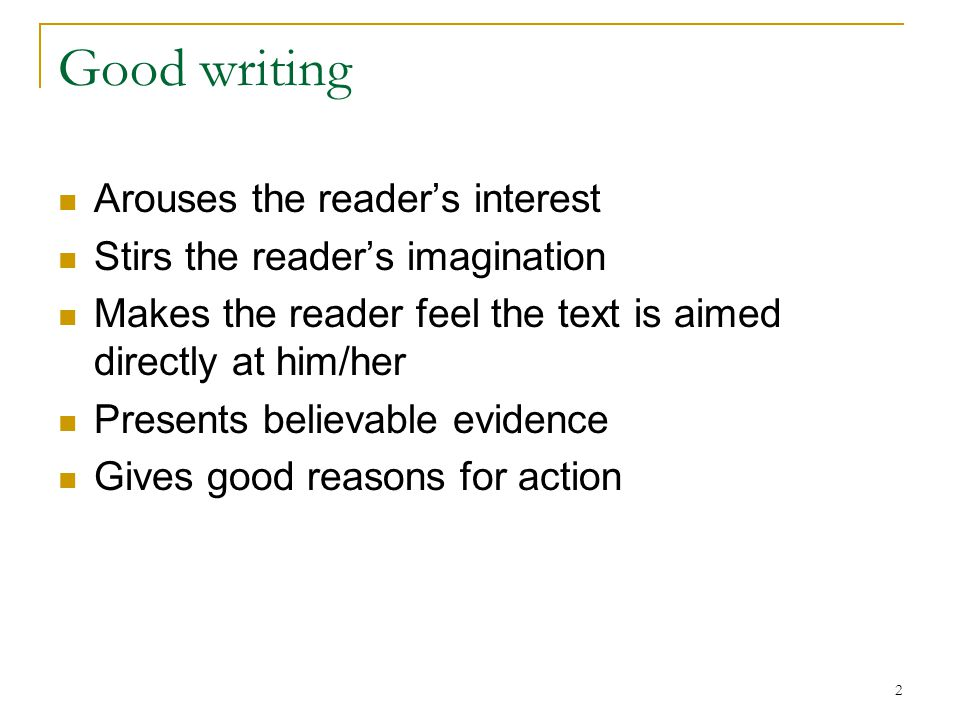 2 Good writing Arouses the reader's interest Stirs the reader's imagination Makes the reader feel the text is aimed directly at him/her Presents believable evidence Gives good reasons for action