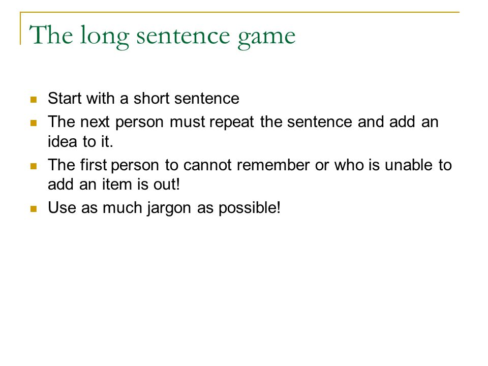 The long sentence game Start with a short sentence The next person must repeat the sentence and add an idea to it.