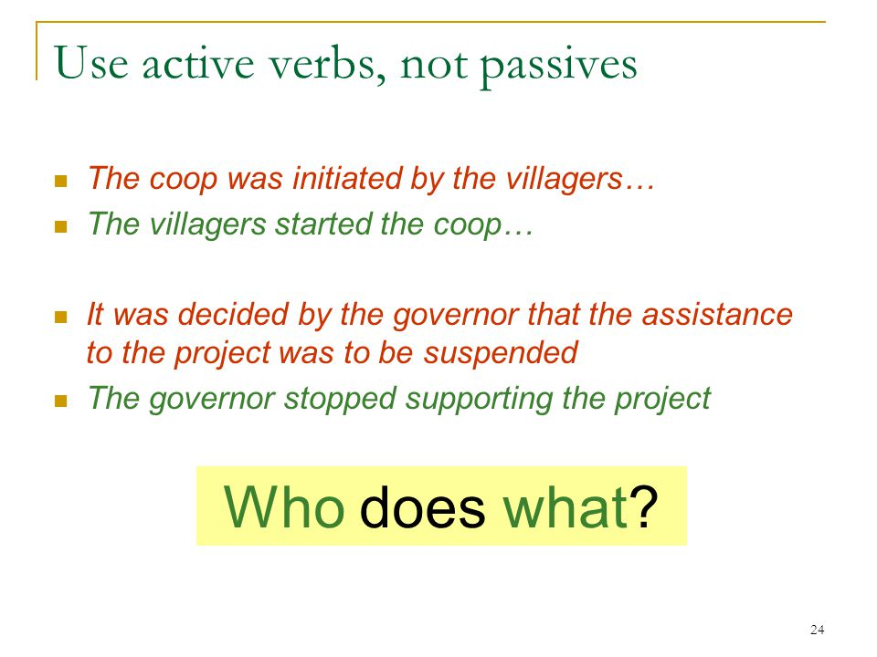 24 Use active verbs, not passives The coop was initiated by the villagers… The villagers started the coop… It was decided by the governor that the assistance to the project was to be suspended The governor stopped supporting the project Who does what