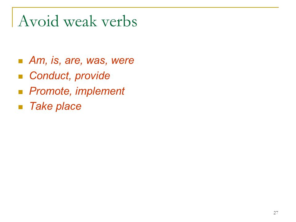 27 Avoid weak verbs Am, is, are, was, were Conduct, provide Promote, implement Take place