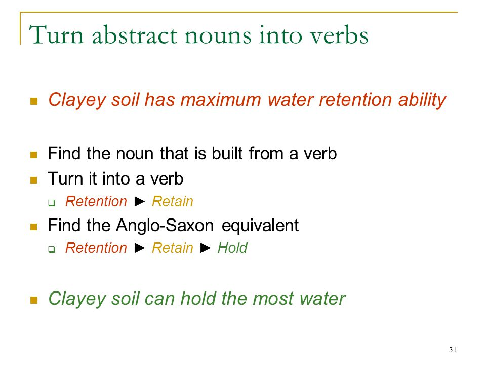 31 Turn abstract nouns into verbs Clayey soil has maximum water retention ability Find the noun that is built from a verb Turn it into a verb  Retention ► Retain Find the Anglo-Saxon equivalent  Retention ► Retain ► Hold Clayey soil can hold the most water