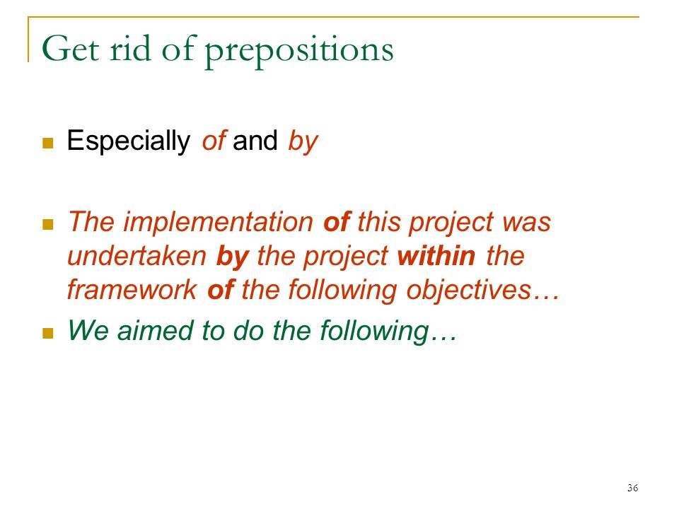 36 Get rid of prepositions Especially of and by The implementation of this project was undertaken by the project within the framework of the following objectives… We aimed to do the following…