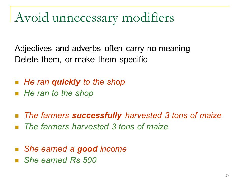 37 Avoid unnecessary modifiers Adjectives and adverbs often carry no meaning Delete them, or make them specific He ran quickly to the shop He ran to the shop The farmers successfully harvested 3 tons of maize The farmers harvested 3 tons of maize She earned a good income She earned Rs 500