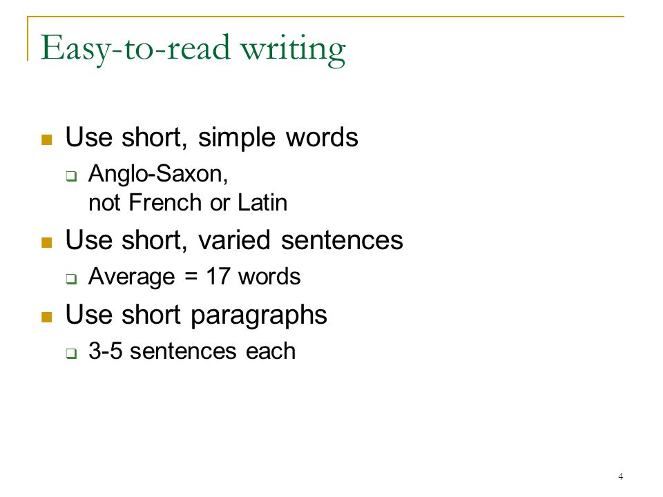 4 Easy-to-read writing Use short, simple words  Anglo-Saxon, not French or Latin Use short, varied sentences  Average = 17 words Use short paragraphs  3-5 sentences each