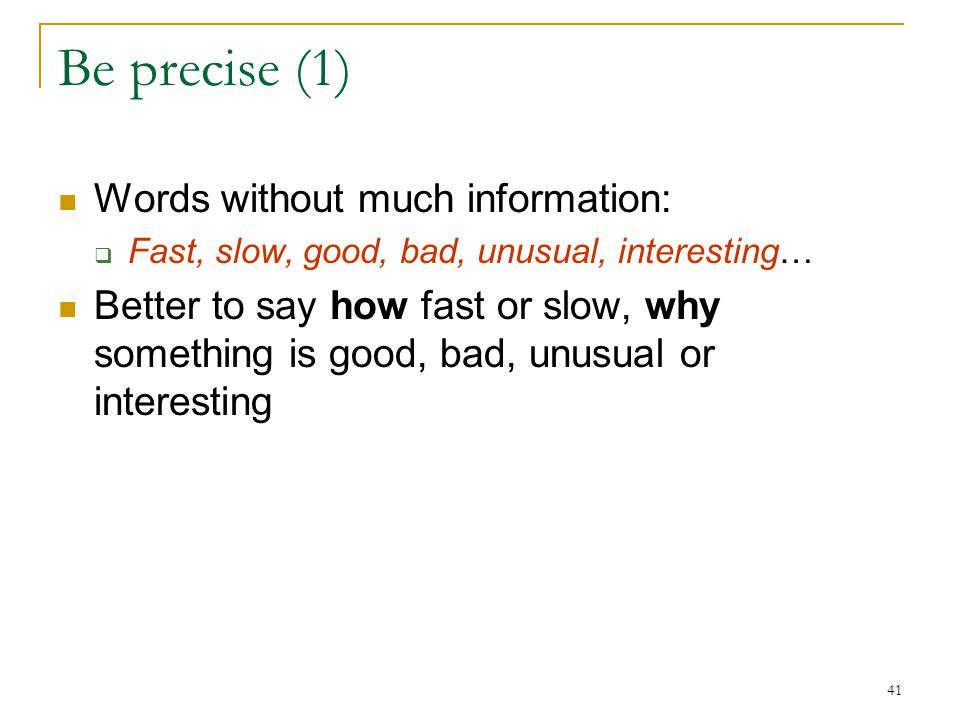 41 Be precise (1) Words without much information:  Fast, slow, good, bad, unusual, interesting… Better to say how fast or slow, why something is good, bad, unusual or interesting