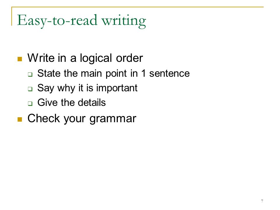 7 Easy-to-read writing Write in a logical order  State the main point in 1 sentence  Say why it is important  Give the details Check your grammar