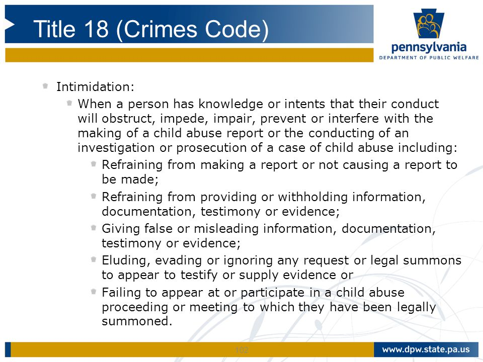 102 Intimidation: When a person has knowledge or intents that their conduct will obstruct, impede, impair, prevent or interfere with the making of a child abuse report or the conducting of an investigation or prosecution of a case of child abuse including: Refraining from making a report or not causing a report to be made; Refraining from providing or withholding information, documentation, testimony or evidence; Giving false or misleading information, documentation, testimony or evidence; Eluding, evading or ignoring any request or legal summons to appear to testify or supply evidence or Failing to appear at or participate in a child abuse proceeding or meeting to which they have been legally summoned.