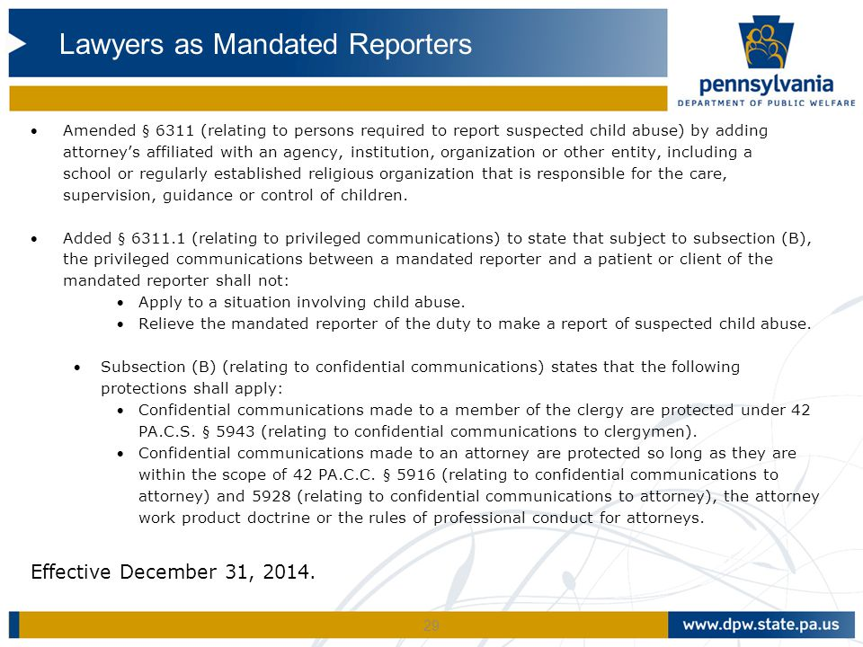 29 Amended § 6311 (relating to persons required to report suspected child abuse) by adding attorney's affiliated with an agency, institution, organiz