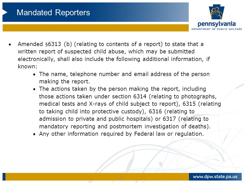 32 Amended §6313 (b) (relating to contents of a report) to state that a written report of suspected child abuse, which may be submitted electronicall