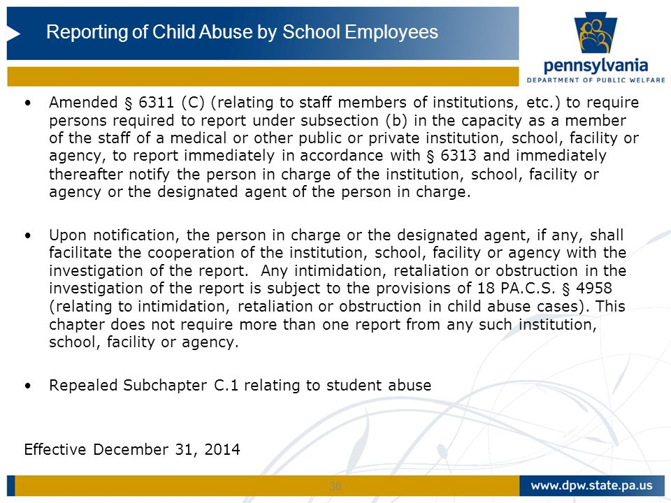 36 Amended § 6311 (C) (relating to staff members of institutions, etc.) to require persons required to report under subsection (b) in the capacity as a member of the staff of a medical or other public or private institution, school, facility or agency, to report immediately in accordance with § 6313 and immediately thereafter notify the person in charge of the institution, school, facility or agency or the designated agent of the person in charge.
