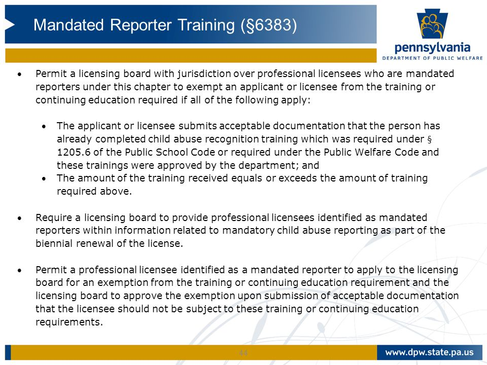 44 Permit a licensing board with jurisdiction over professional licensees who are mandated reporters under this chapter to exempt an applicant or licensee from the training or continuing education required if all of the following apply: The applicant or licensee submits acceptable documentation that the person has already completed child abuse recognition training which was required under § 1205.6 of the Public School Code or required under the Public Welfare Code and these trainings were approved by the department; and The amount of the training received equals or exceeds the amount of training required above.