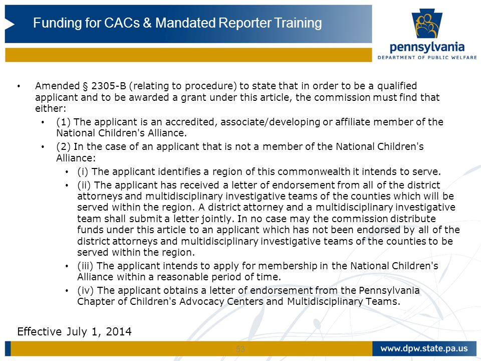 53 Amended § 2305-B (relating to procedure) to state that in order to be a qualified applicant and to be awarded a grant under this article, the commission must find that either: (1) The applicant is an accredited, associate/developing or affiliate member of the National Children s Alliance.