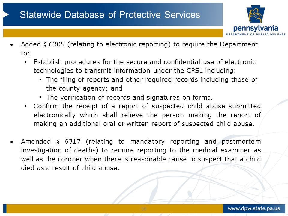 56 Added § 6305 (relating to electronic reporting) to require the Department to: Establish procedures for the secure and confidential use of electronic technologies to transmit information under the CPSL including:  The filing of reports and other required records including those of the county agency; and  The verification of records and signatures on forms.