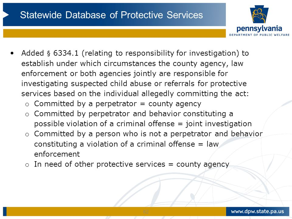 62 Added § 6334.1 (relating to responsibility for investigation) to establish under which circumstances the county agency, law enforcement or both agencies jointly are responsible for investigating suspected child abuse or referrals for protective services based on the individual allegedly committing the act: o Committed by a perpetrator = county agency o Committed by perpetrator and behavior constituting a possible violation of a criminal offense = joint investigation o Committed by a person who is not a perpetrator and behavior constituting a violation of a criminal offense = law enforcement o In need of other protective services = county agency Statewide Database of Protective Services