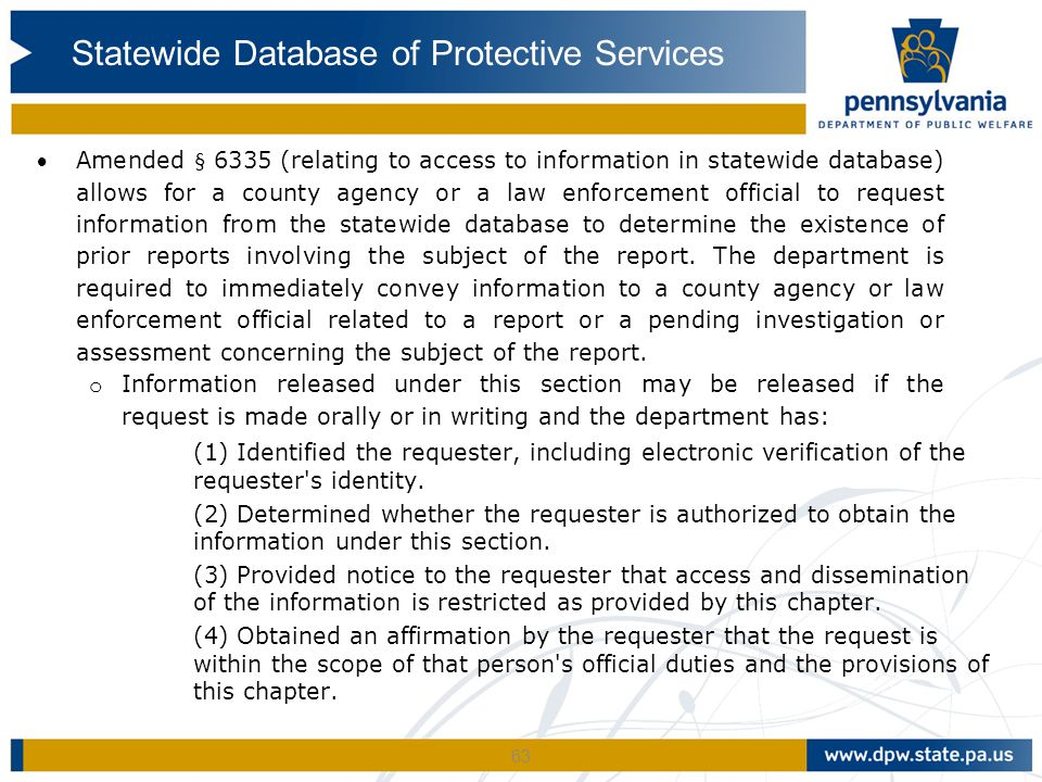 63 Amended § 6335 (relating to access to information in statewide database) allows for a county agency or a law enforcement official to request information from the statewide database to determine the existence of prior reports involving the subject of the report.