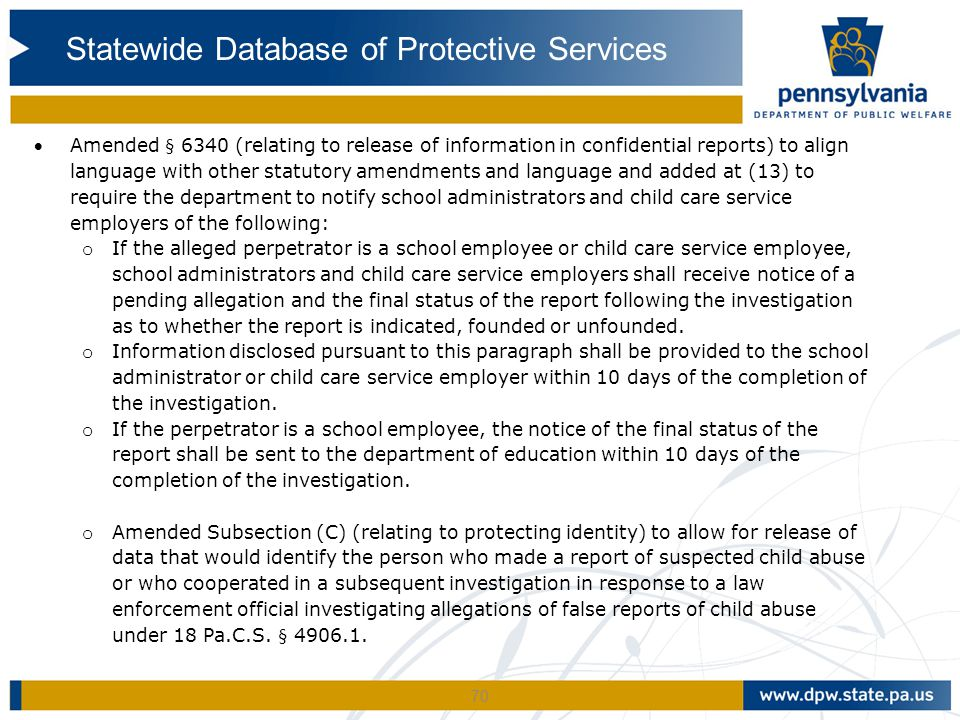 70 Amended § 6340 (relating to release of information in confidential reports) to align language with other statutory amendments and language and added at (13) to require the department to notify school administrators and child care service employers of the following: o If the alleged perpetrator is a school employee or child care service employee, school administrators and child care service employers shall receive notice of a pending allegation and the final status of the report following the investigation as to whether the report is indicated, founded or unfounded.