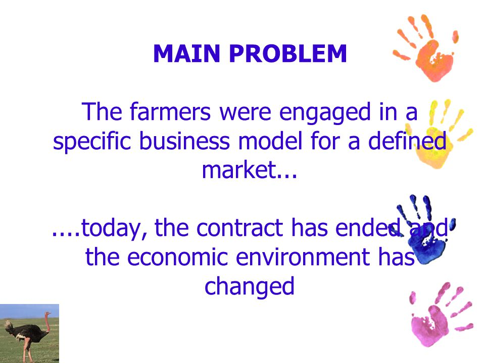 MAIN PROBLEM The farmers were engaged in a specific business model for a defined market.......today, the contract has ended and the economic environme