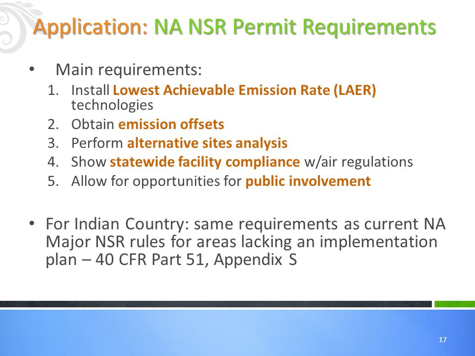 17 Main requirements: 1.Install Lowest Achievable Emission Rate (LAER) technologies 2.Obtain emission offsets 3.Perform alternative sites analysis 4.Show statewide facility compliance w/air regulations 5.Allow for opportunities for public involvement For Indian Country: same requirements as current NA Major NSR rules for areas lacking an implementation plan – 40 CFR Part 51, Appendix S Application: NA NSR Permit Requirements
